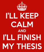 I'LL KEEP CALM AND I'LL FINISH MY THESIS