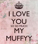 I LOVE YOU SO SO MUCH MY MUFFYY