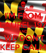I'M FROM LAUREL 197 AND  WE DON'T KEEP CALM
