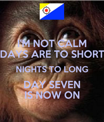 I'M NOT CALM DAYS ARE TO SHORT NIGHTS TO LONG DAY SEVEN IS NOW ON