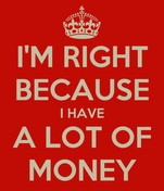 I'M RIGHT BECAUSE I HAVE A LOT OF MONEY