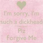 I'm sorry, I'm  such a dickhead I love you  Plz Forgive Me