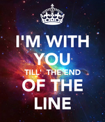 I'M WITH YOU TILL'  THE END OF THE LINE