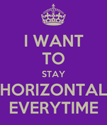 I WANT TO STAY HORIZONTAL EVERYTIME