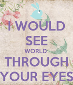 I WOULD SEE WORLD  THROUGH YOUR EYES
