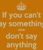 If you can't say something  nice don't say anything