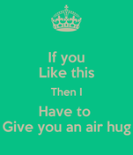 If you Like this Then I Have to  Give you an air hug