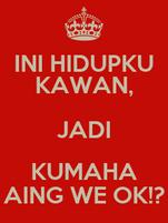 INI HIDUPKU KAWAN, JADI KUMAHA AING WE OK!?