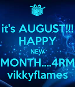 it's AUGUST!!! HAPPY NEW MONTH....4RM vikkyflames