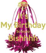 It's My Birthday Scorpio Bishhhh