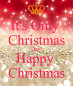It's Only  Christmas Day! Happy  Christmas