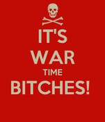 IT'S WAR TIME BITCHES!