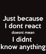 Just because I dont react doesnt mean I didnt  know anything