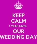 KEEP CALM 1 YEAR UNTIL  OUR WEDDING DAY