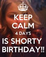 KEEP CALM 4 DAYS IS SHORTY  BIRTHDAY!!