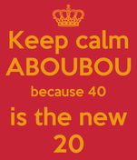 Keep calm ABOUBOU because 40 is the new 20