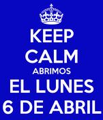 KEEP CALM ABRIMOS EL LUNES 6 DE ABRIL