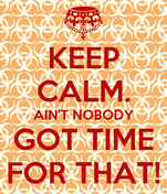 KEEP CALM. AIN'T NOBODY GOT TIME FOR THAT!