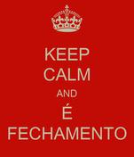 KEEP CALM AND É FECHAMENTO