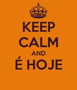 KEEP CALM AND É HOJE