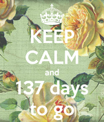 KEEP CALM and 137 days to go