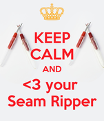 KEEP CALM AND <3 your  Seam Ripper