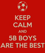 KEEP CALM AND 5B BOYS ARE THE BEST
