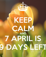 KEEP CALM AND 7 APRIL IS 9 DAYS LEFT