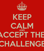 KEEP CALM AND ACCEPT THE  CHALLENGE