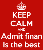 KEEP CALM AND Admit finan Is the best