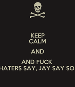 KEEP CALM AND AND FUCK  HATERS SAY, JAY SAY SO