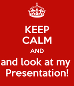 KEEP CALM AND and look at my  Presentation!