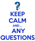 KEEP CALM AND.....  ANY QUESTIONS