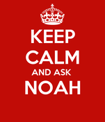 KEEP CALM AND ASK  NOAH