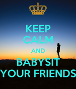 KEEP CALM AND BABYSIT YOUR FRIENDS