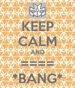 KEEP CALM AND ==== *BANG*