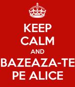 KEEP CALM AND BAZEAZA-TE PE ALICE