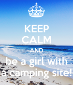 KEEP CALM AND be a girl with a camping site!