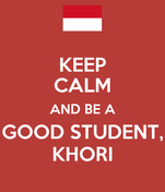 KEEP CALM AND BE A GOOD STUDENT, KHORI