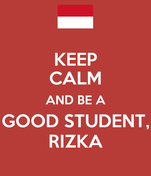 KEEP CALM AND BE A GOOD STUDENT, RIZKA