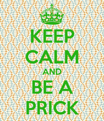 KEEP CALM AND BE A PRICK