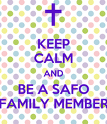 KEEP CALM AND BE A SAFO FAMILY MEMBER