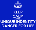 KEEP CALM AND BE A UNIQUE INDENTITY DANCER FOR LIFE