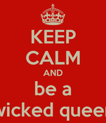KEEP CALM AND be a wicked queen