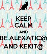 KEEP CALM AND BE ALEXATIC@ AND KEKIT@