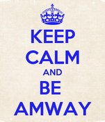 KEEP CALM AND BE  AMWAY