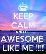 KEEP CALM AND BE  AWESOME  LIKE ME !!!!