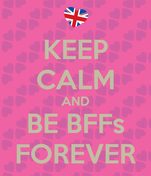 KEEP CALM AND BE BFFs FOREVER