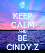 KEEP CALM AND BE CINDY.Z