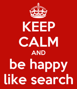 KEEP CALM AND be happy like search